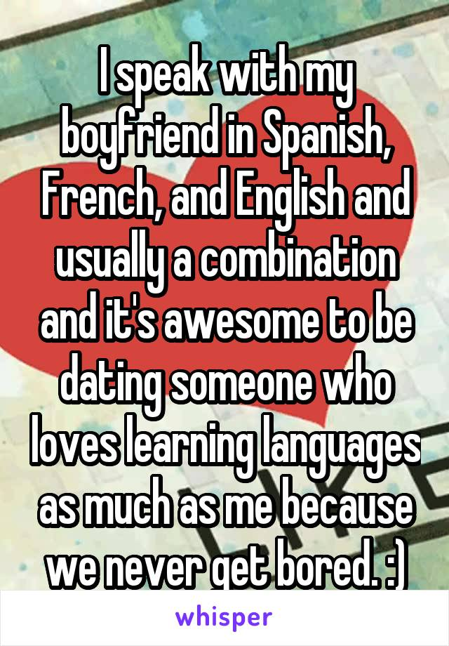 I speak with my boyfriend in Spanish, French, and English and usually a combination and it's awesome to be dating someone who loves learning languages as much as me because we never get bored. :)