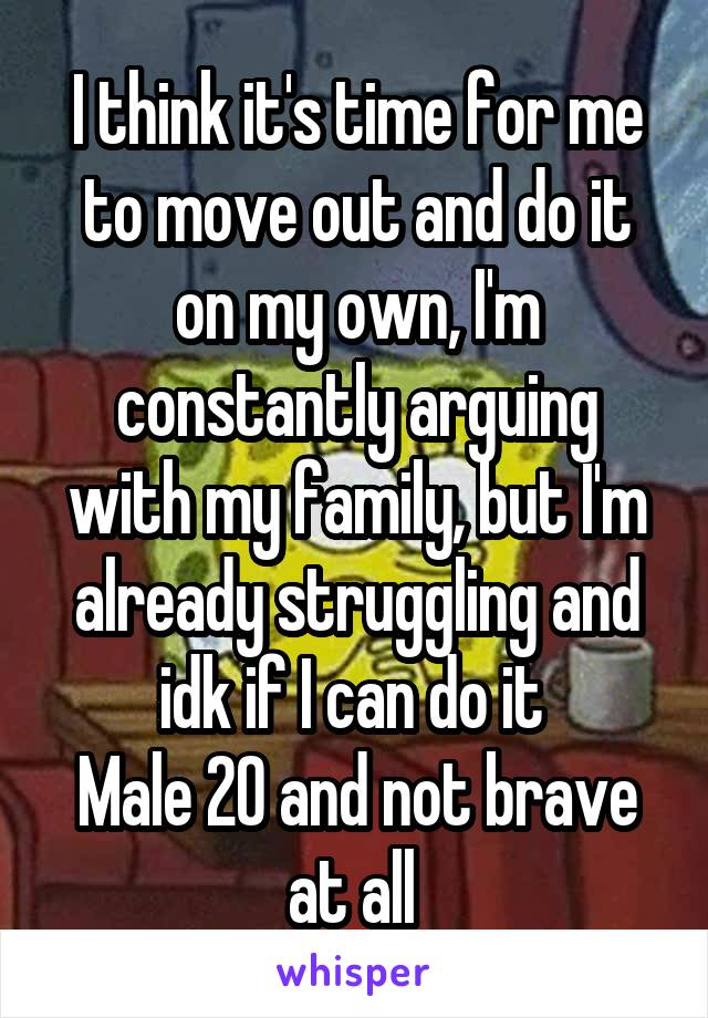 I think it's time for me to move out and do it on my own, I'm constantly arguing with my family, but I'm already struggling and idk if I can do it  Male 20 and not brave at all