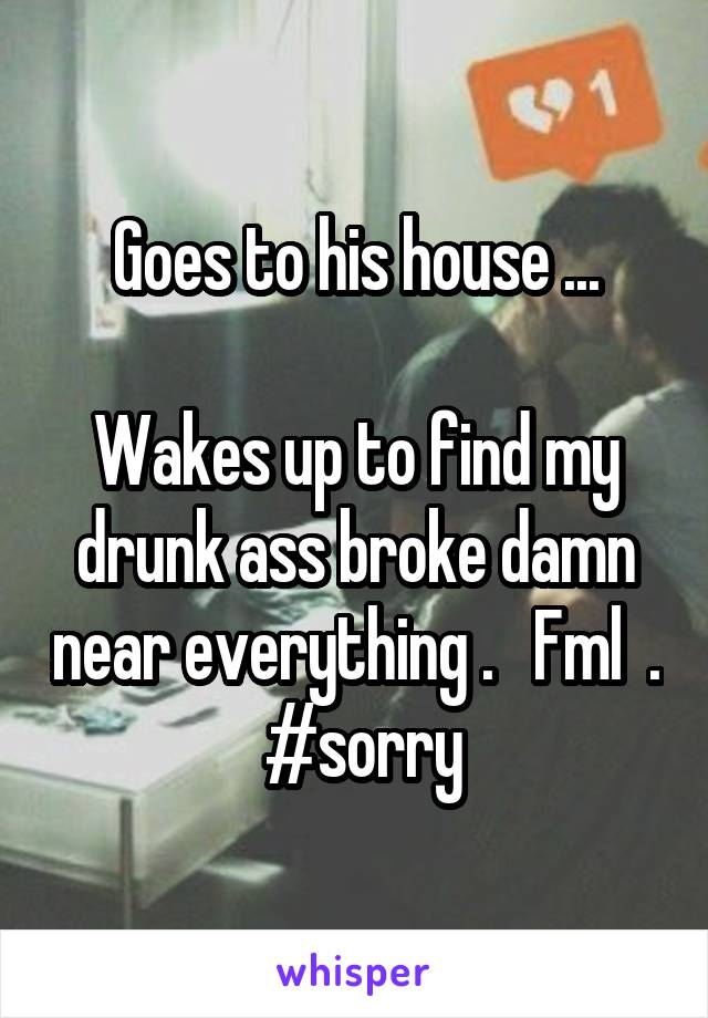 Goes to his house ...  Wakes up to find my drunk ass broke damn near everything .   Fml  .  #sorry