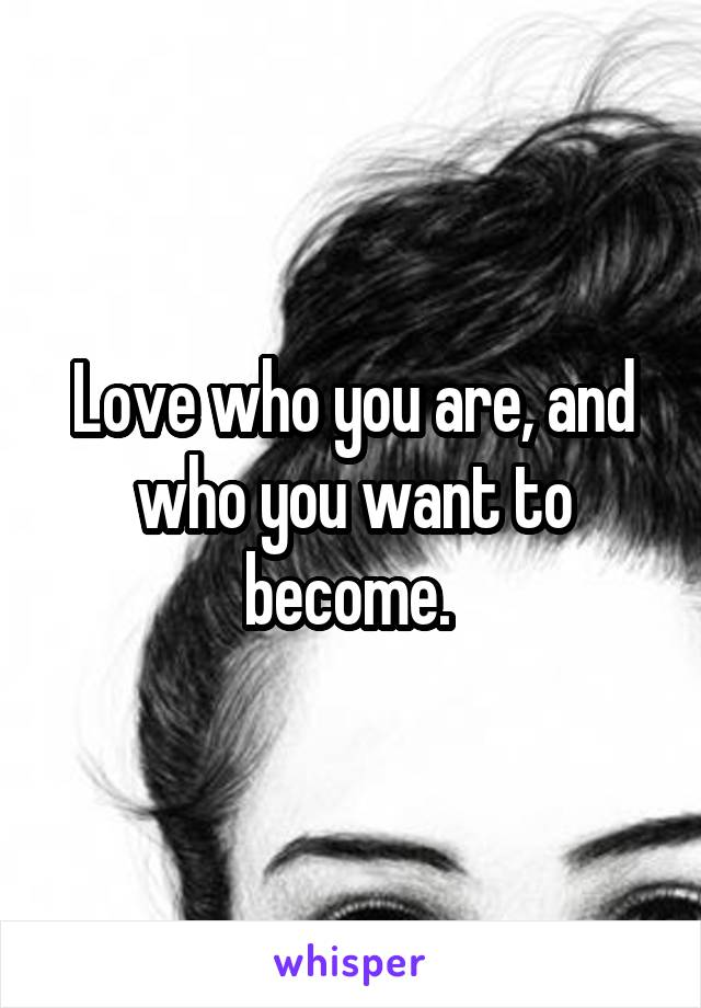 Love who you are, and who you want to become.