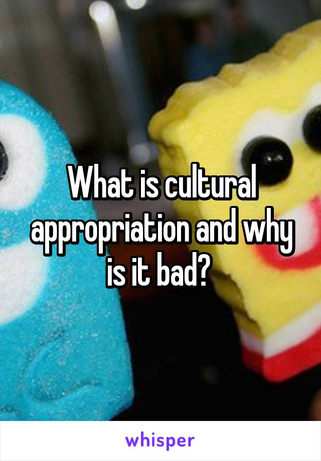 What is cultural appropriation and why is it bad?