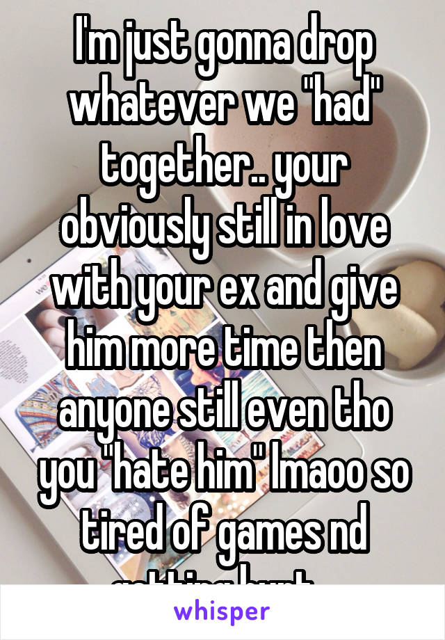 """I'm just gonna drop whatever we """"had"""" together.. your obviously still in love with your ex and give him more time then anyone still even tho you """"hate him"""" lmaoo so tired of games nd getting hurt.."""