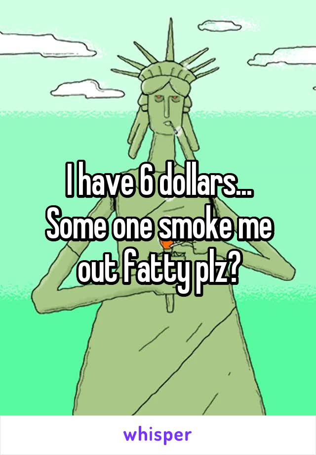 I have 6 dollars... Some one smoke me out fatty plz?