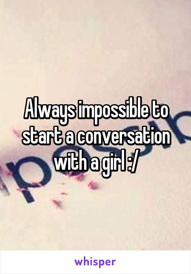 Always impossible to start a conversation with a girl :/