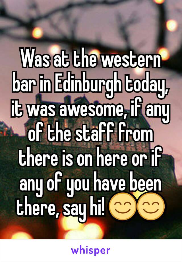 Was at the western bar in Edinburgh today, it was awesome, if any of the staff from there is on here or if any of you have been there, say hi! 😊😊