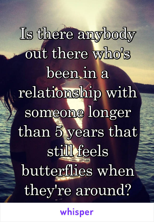 Is there anybody out there who's been in a relationship with someone longer than 5 years that still feels butterflies when they're around?