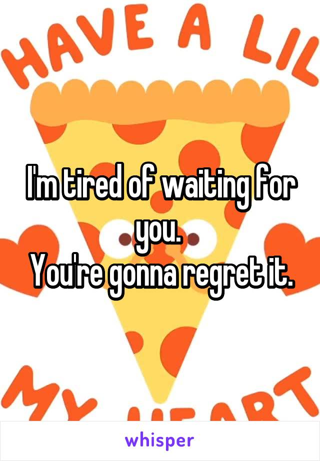 I'm tired of waiting for you.  You're gonna regret it.
