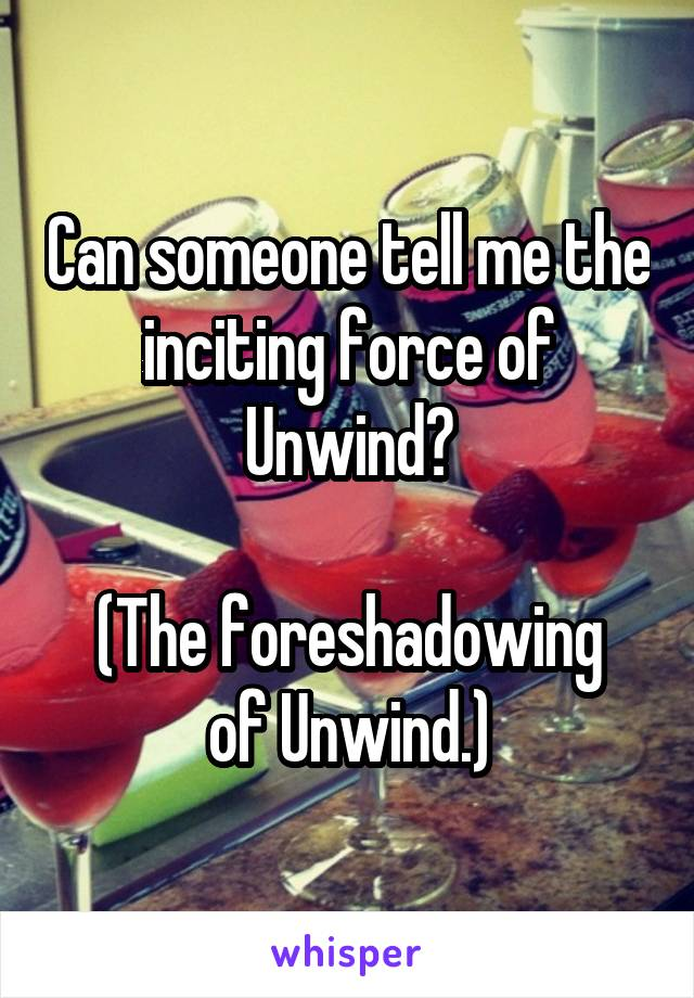 Can someone tell me the inciting force of Unwind?  (The foreshadowing of Unwind.)