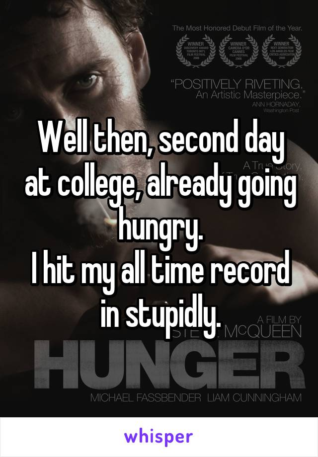 Well then, second day at college, already going hungry. I hit my all time record in stupidly.