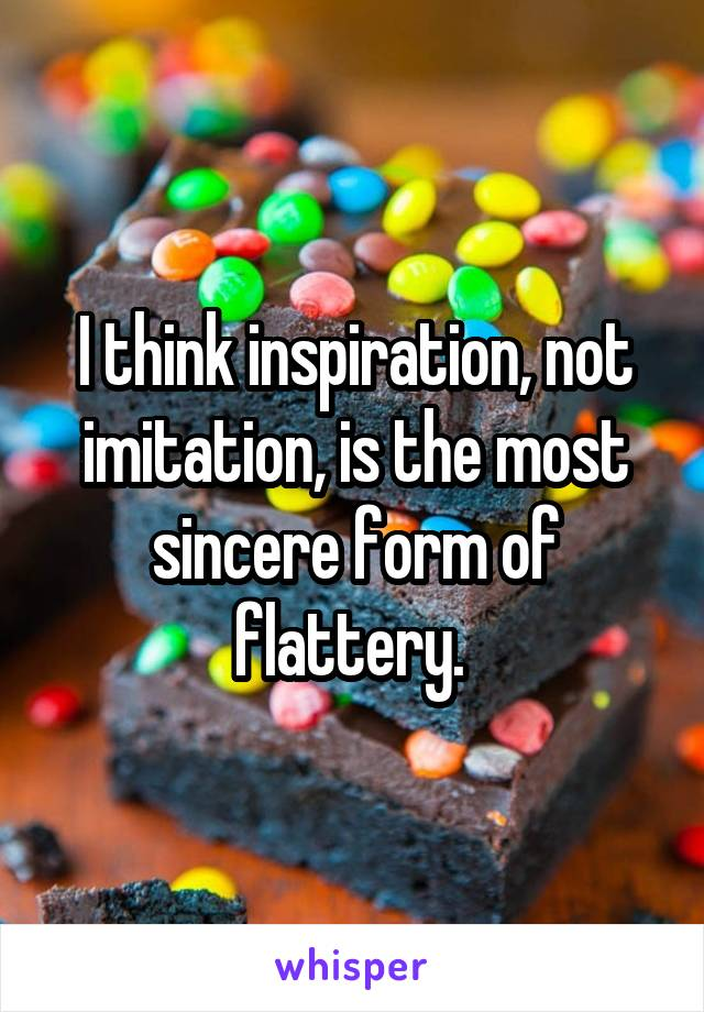 I think inspiration, not imitation, is the most sincere form of flattery.