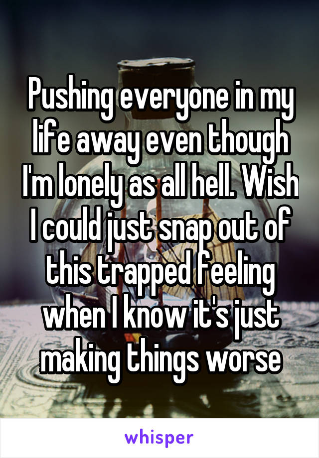 Pushing everyone in my life away even though I'm lonely as all hell. Wish I could just snap out of this trapped feeling when I know it's just making things worse