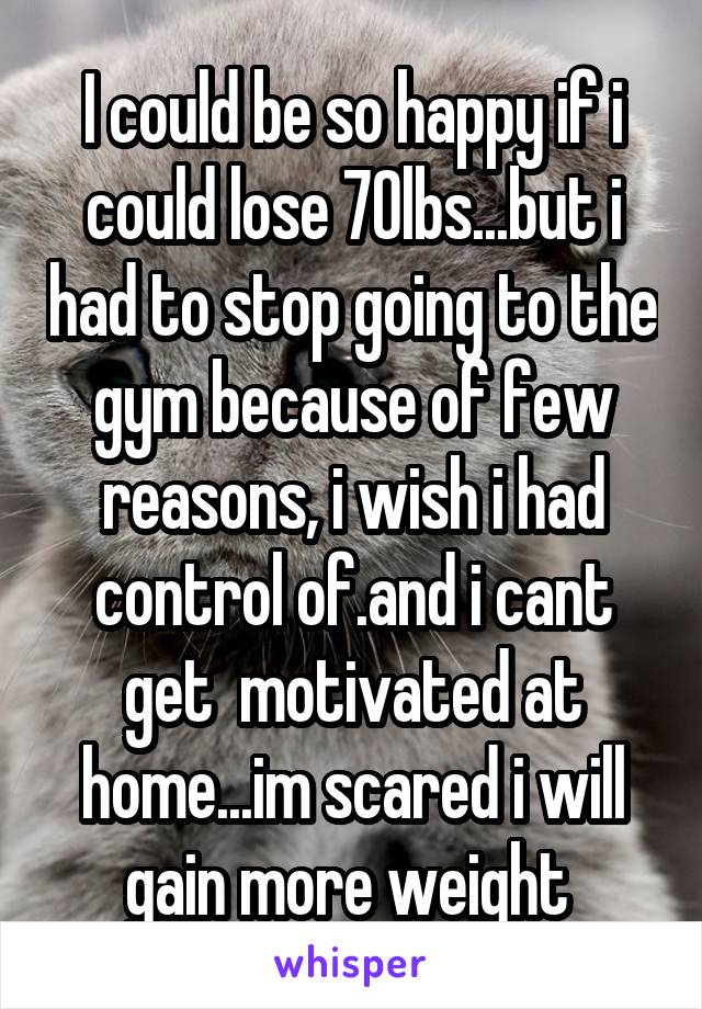 I could be so happy if i could lose 70lbs...but i had to stop going to the gym because of few reasons, i wish i had control of.and i cant get  motivated at home...im scared i will gain more weight