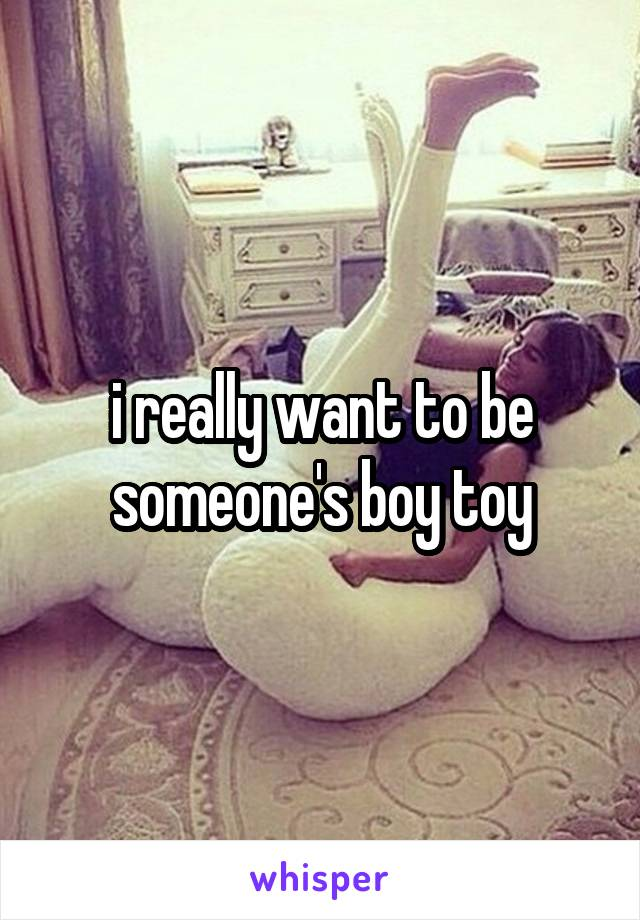 i really want to be someone's boy toy