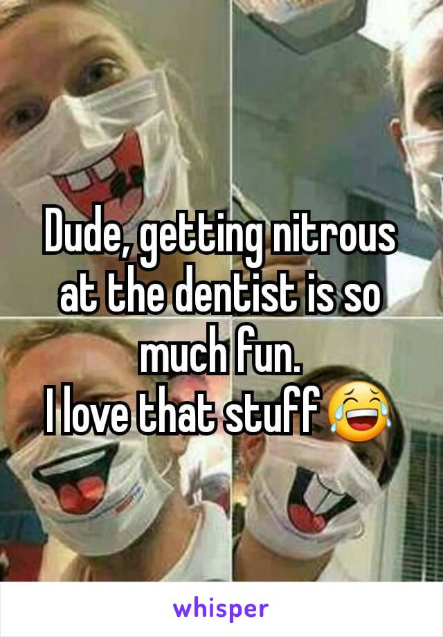 Dude, getting nitrous at the dentist is so much fun. I love that stuff😂