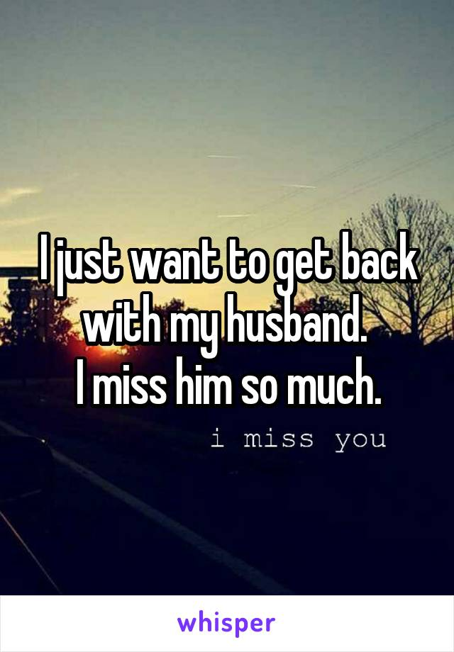I just want to get back with my husband.  I miss him so much.