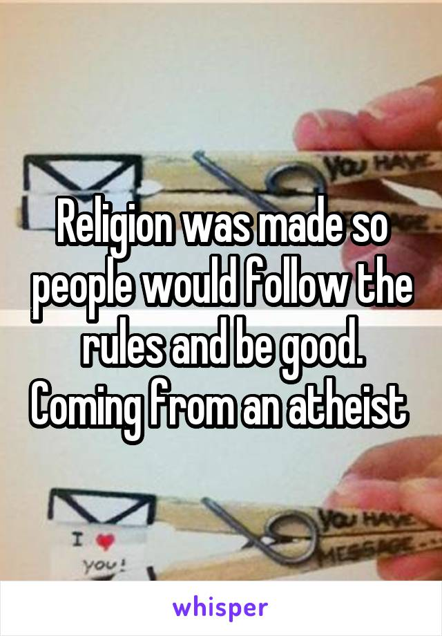 Religion was made so people would follow the rules and be good. Coming from an atheist