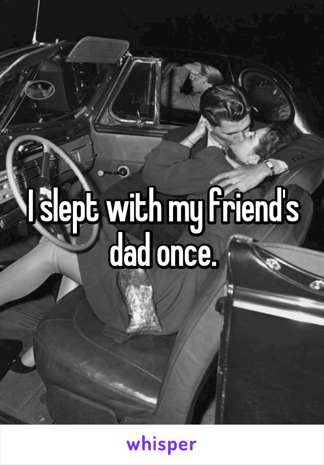 I slept with my friend's dad once.