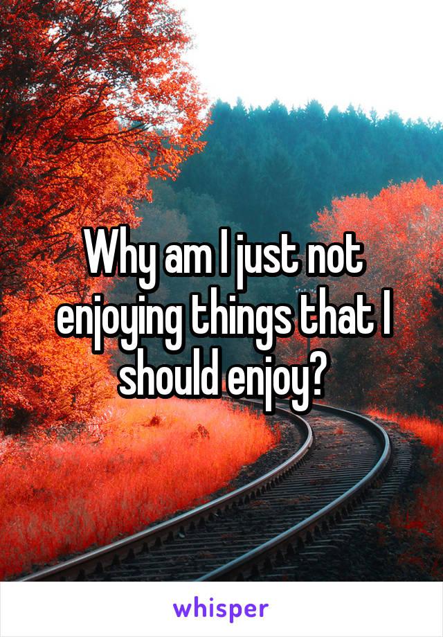Why am I just not enjoying things that I should enjoy?