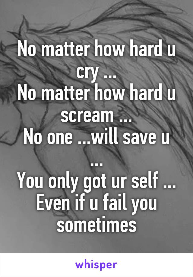 No matter how hard u cry ... No matter how hard u scream ... No one ...will save u ... You only got ur self ... Even if u fail you sometimes