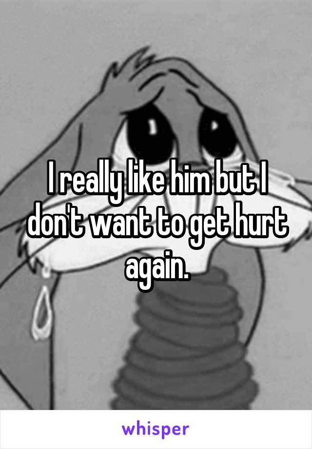 I really like him but I don't want to get hurt again.