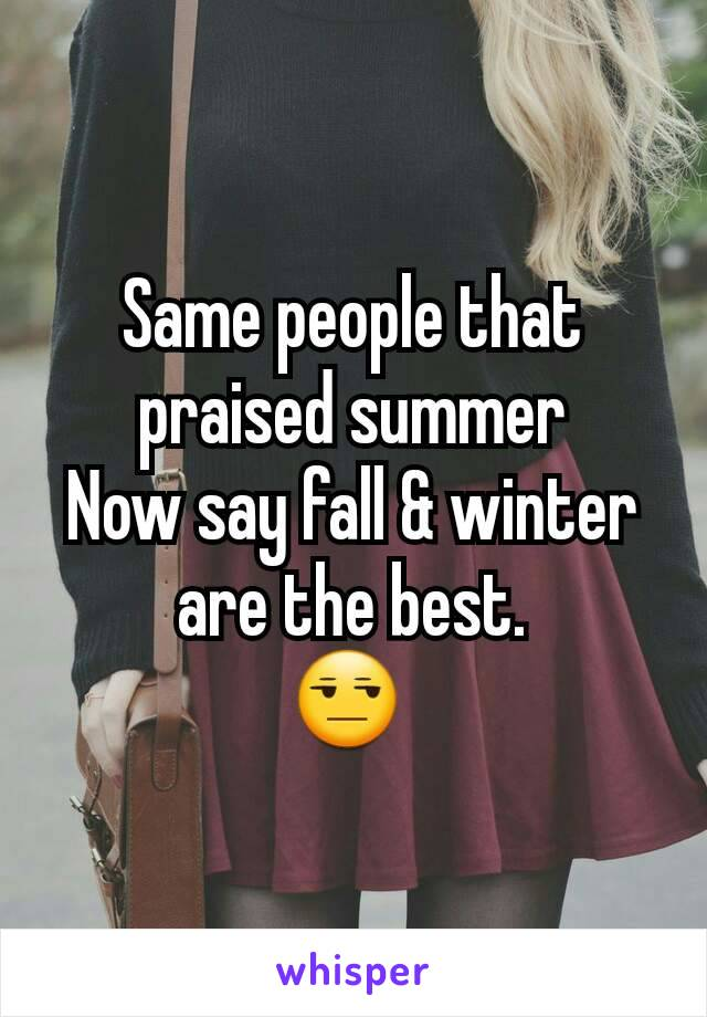 Same people that praised summer Now say fall & winter are the best. 😒