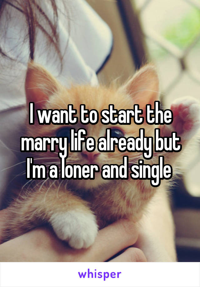 I want to start the marry life already but I'm a loner and single