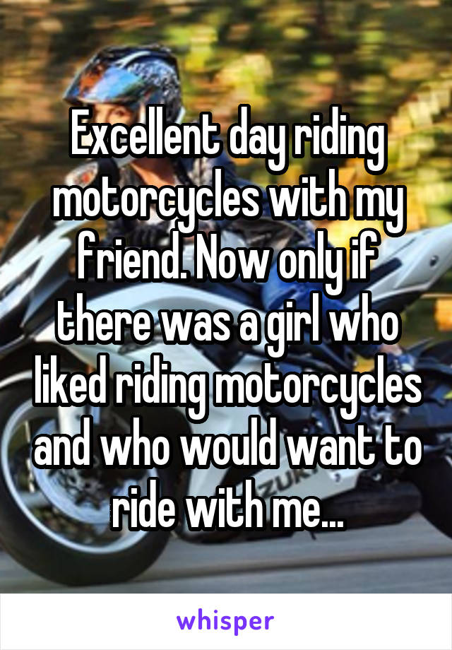 Excellent day riding motorcycles with my friend. Now only if there was a girl who liked riding motorcycles and who would want to ride with me...