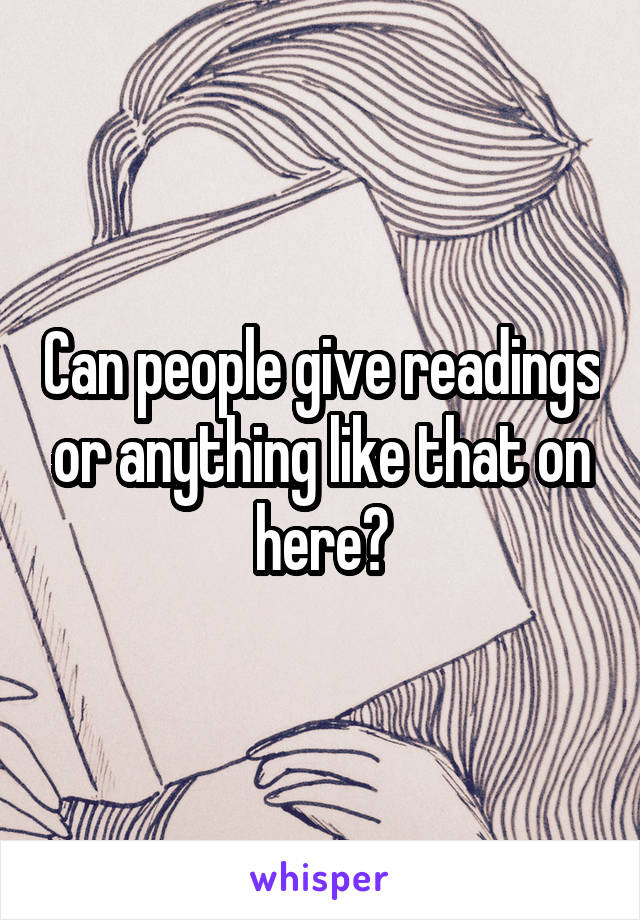 Can people give readings or anything like that on here?