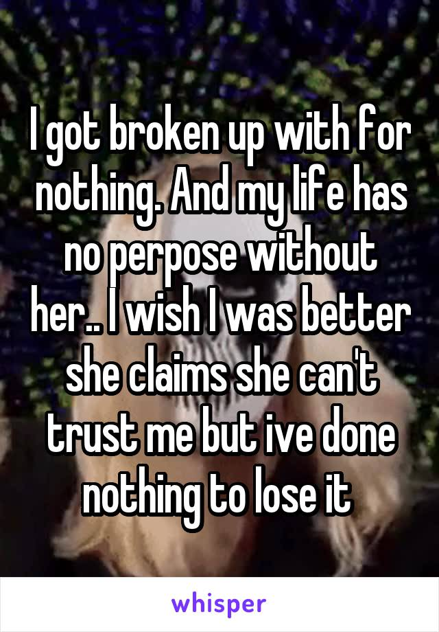 I got broken up with for nothing. And my life has no perpose without her.. I wish I was better she claims she can't trust me but ive done nothing to lose it