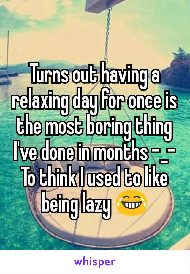 Turns out having a relaxing day for once is the most boring thing I've done in months -_- To think I used to like being lazy 😂