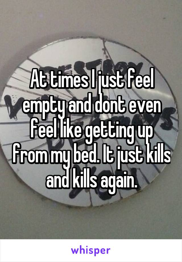 At times I just feel empty and dont even feel like getting up from my bed. It just kills and kills again.