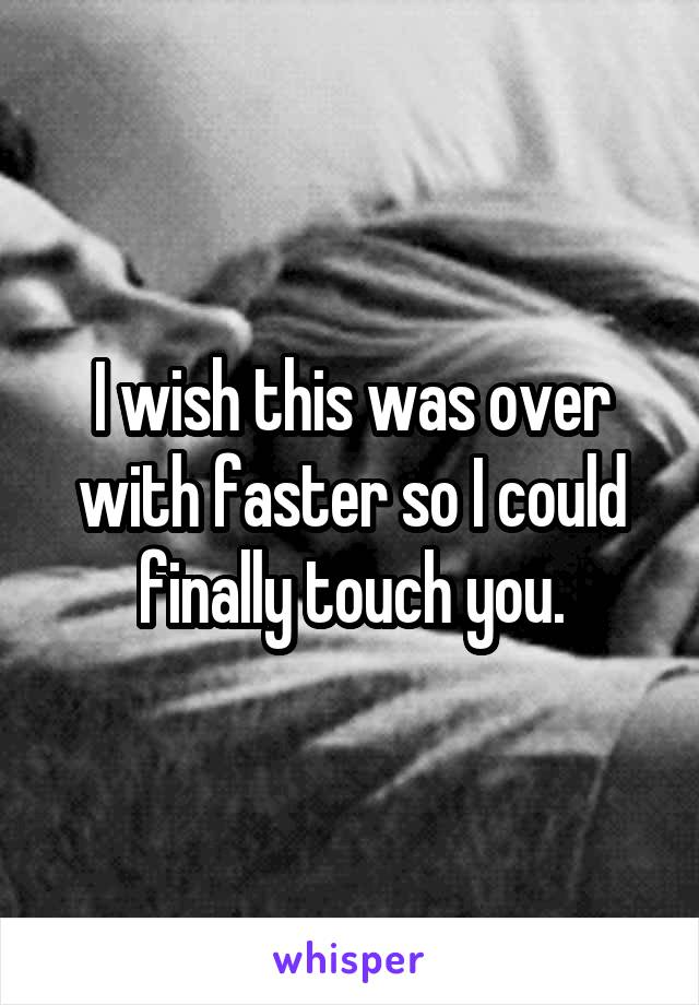 I wish this was over with faster so I could finally touch you.