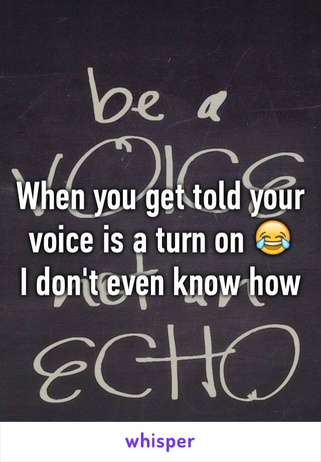 When you get told your voice is a turn on 😂 I don't even know how