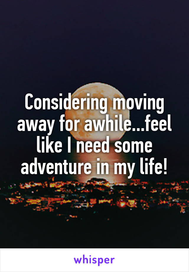 Considering moving away for awhile...feel like I need some adventure in my life!