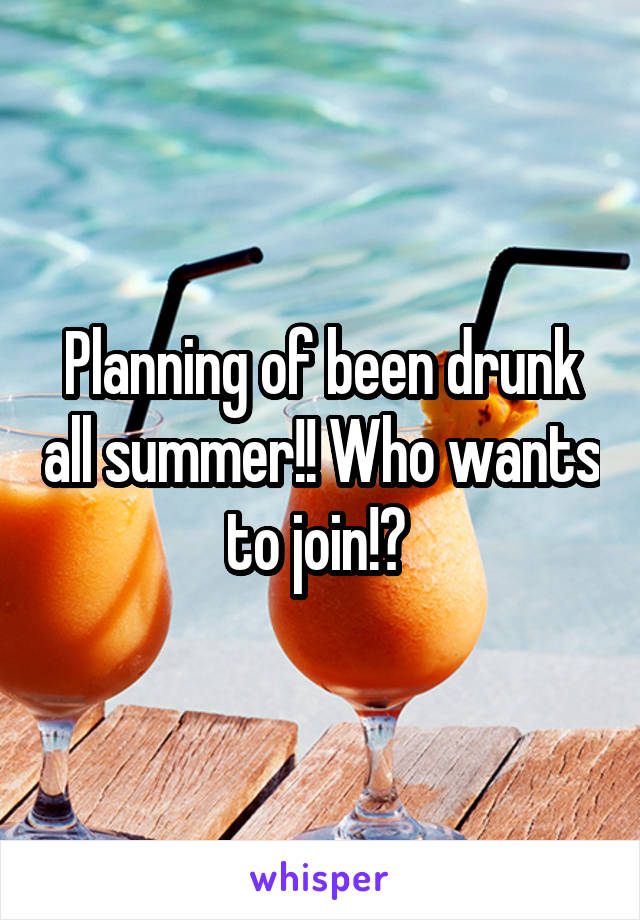 Planning of been drunk all summer!! Who wants to join!?