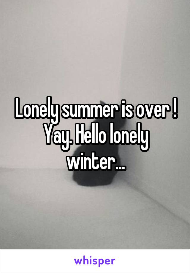 Lonely summer is over ! Yay. Hello lonely winter...