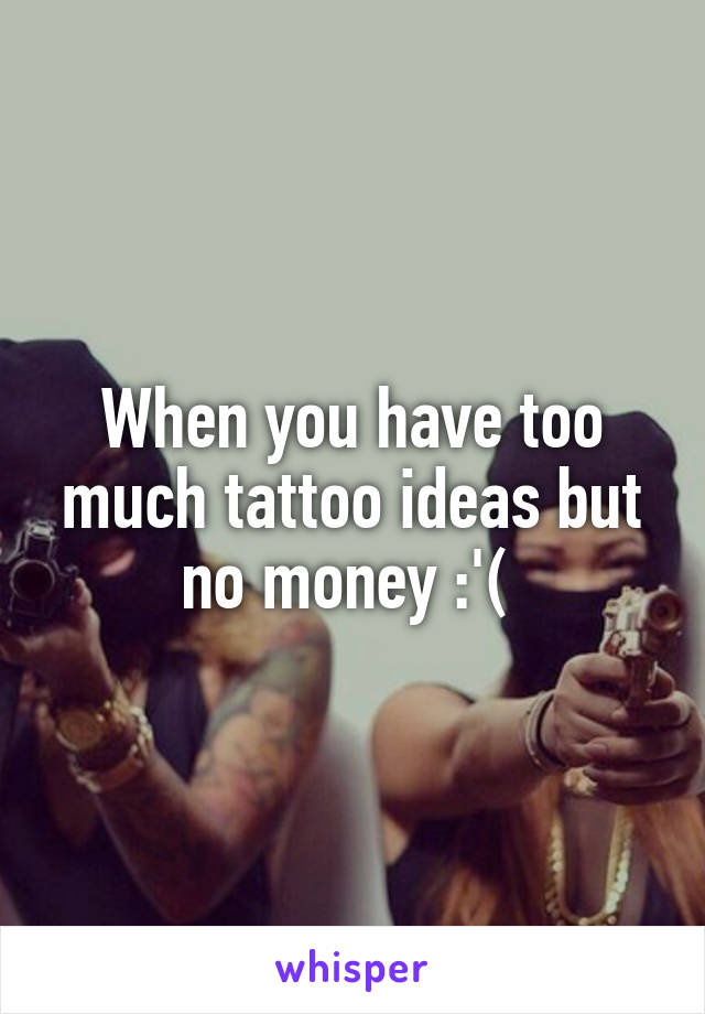 When you have too much tattoo ideas but no money :'(