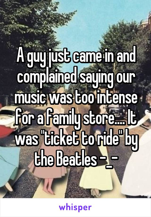 "A guy just came in and complained saying our music was too intense for a family store.... It was ""ticket to ride"" by the Beatles -_-"