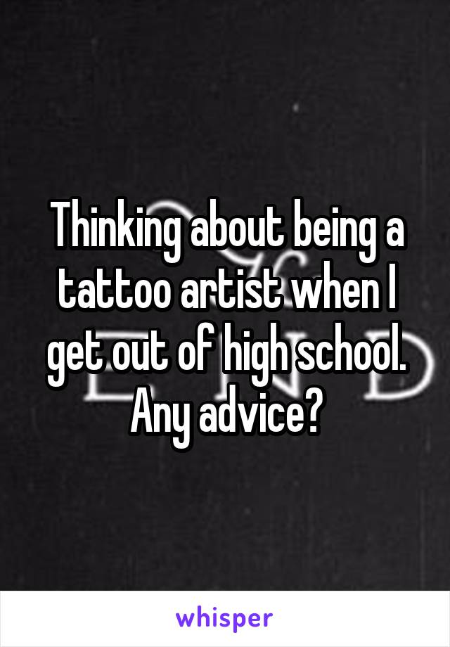 Thinking about being a tattoo artist when I get out of high school. Any advice?