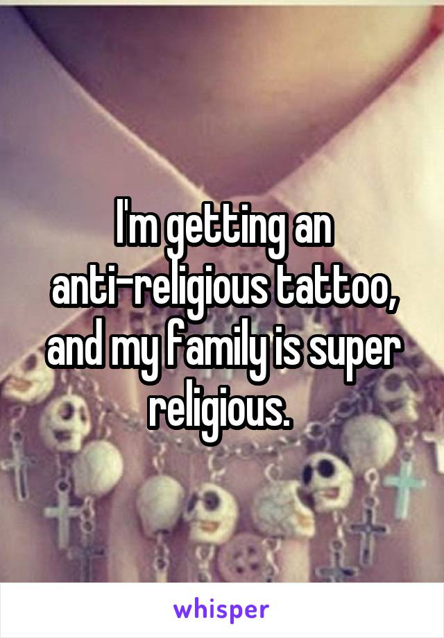 I'm getting an anti-religious tattoo, and my family is super religious.