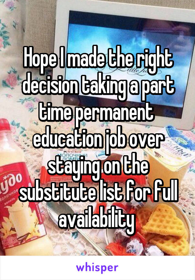 Hope I made the right decision taking a part time permanent  education job over staying on the substitute list for full availability