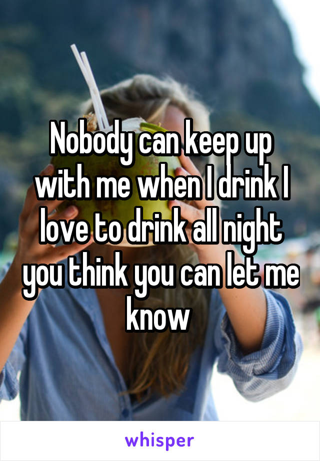Nobody can keep up with me when I drink I love to drink all night you think you can let me know