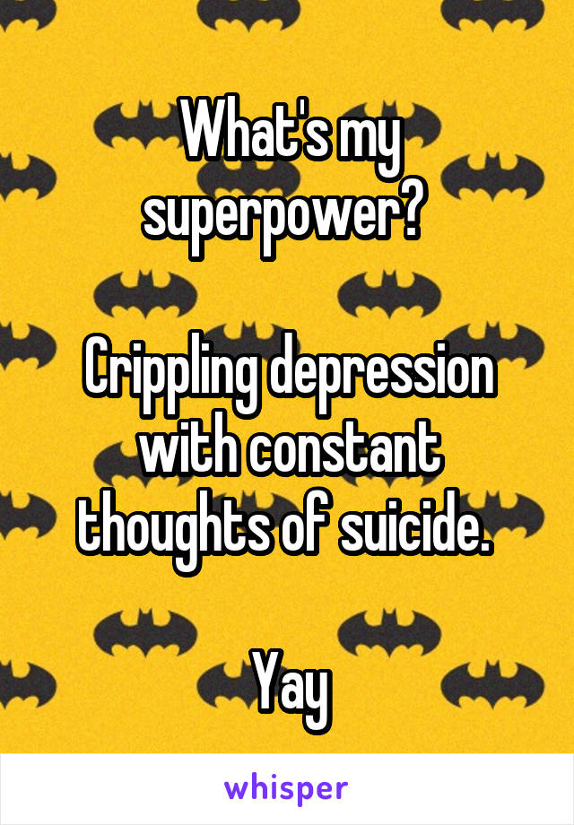 What's my superpower?   Crippling depression with constant thoughts of suicide.   Yay