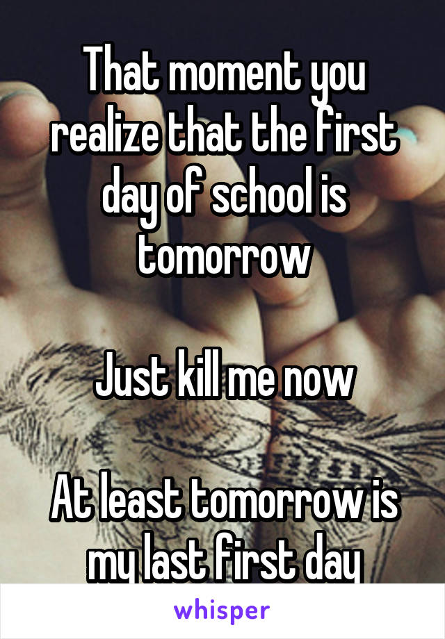 That moment you realize that the first day of school is tomorrow  Just kill me now  At least tomorrow is my last first day