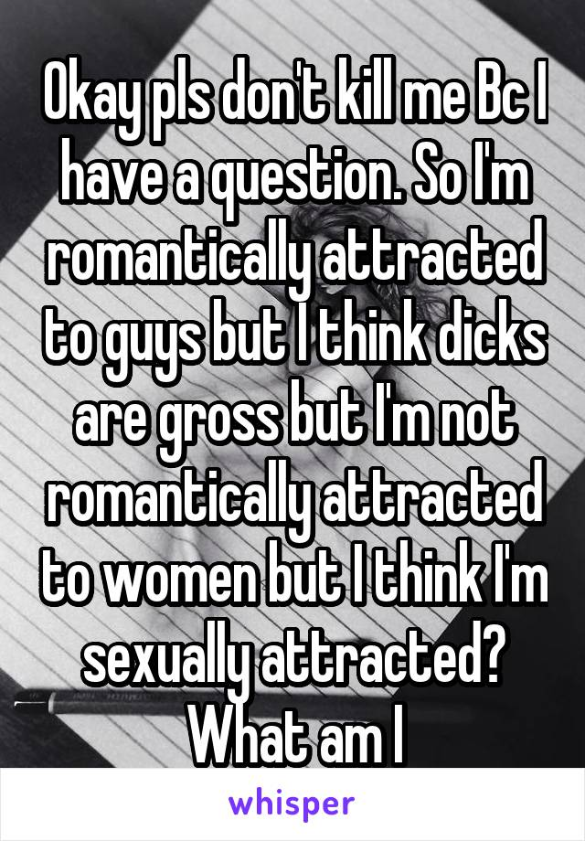 Okay pls don't kill me Bc I have a question. So I'm romantically attracted to guys but I think dicks are gross but I'm not romantically attracted to women but I think I'm sexually attracted? What am I