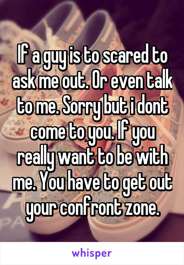 If a guy is to scared to ask me out. Or even talk to me. Sorry but i dont come to you. If you really want to be with me. You have to get out your confront zone.