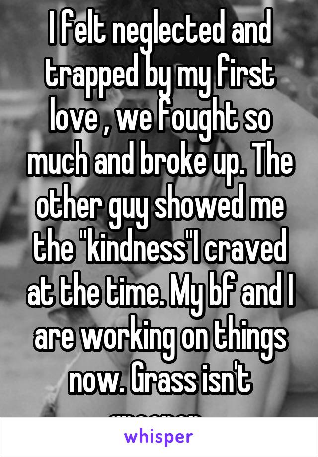"""I felt neglected and trapped by my first love , we fought so much and broke up. The other guy showed me the """"kindness""""I craved at the time. My bf and I are working on things now. Grass isn't greener."""