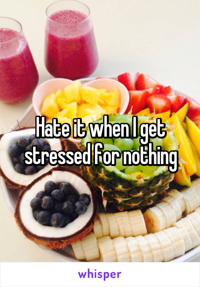 Hate it when I get stressed for nothing