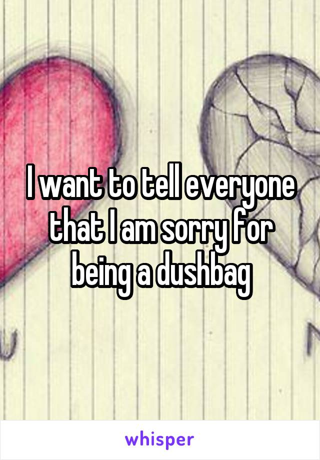 I want to tell everyone that I am sorry for being a dushbag