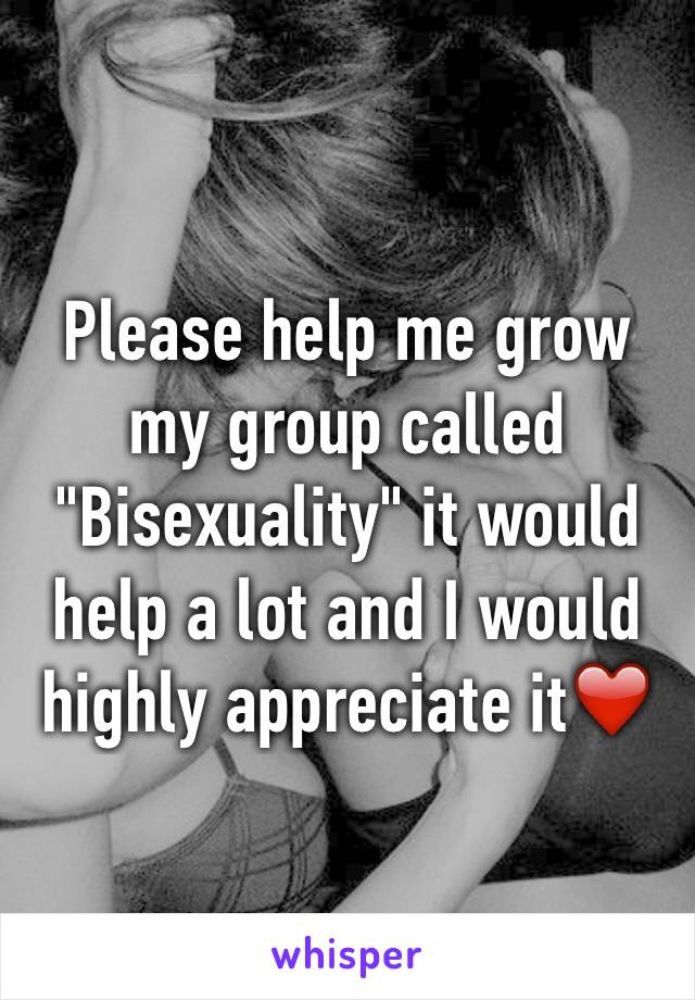 "Please help me grow my group called ""Bisexuality"" it would help a lot and I would highly appreciate it❤️"